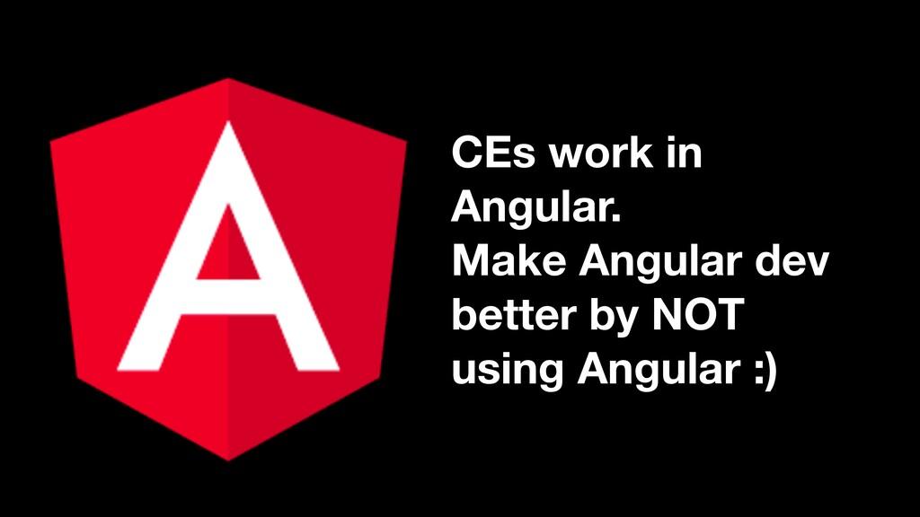 CEs work in Angular. Make Angular dev better by...