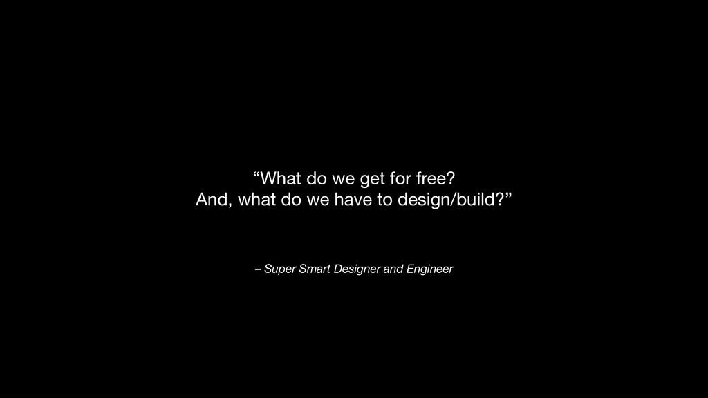 "– Super Smart Designer and Engineer ""What do we..."