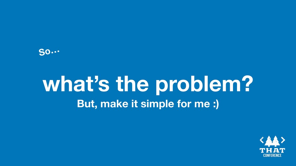 what's the problem? So… But, make it simple for...
