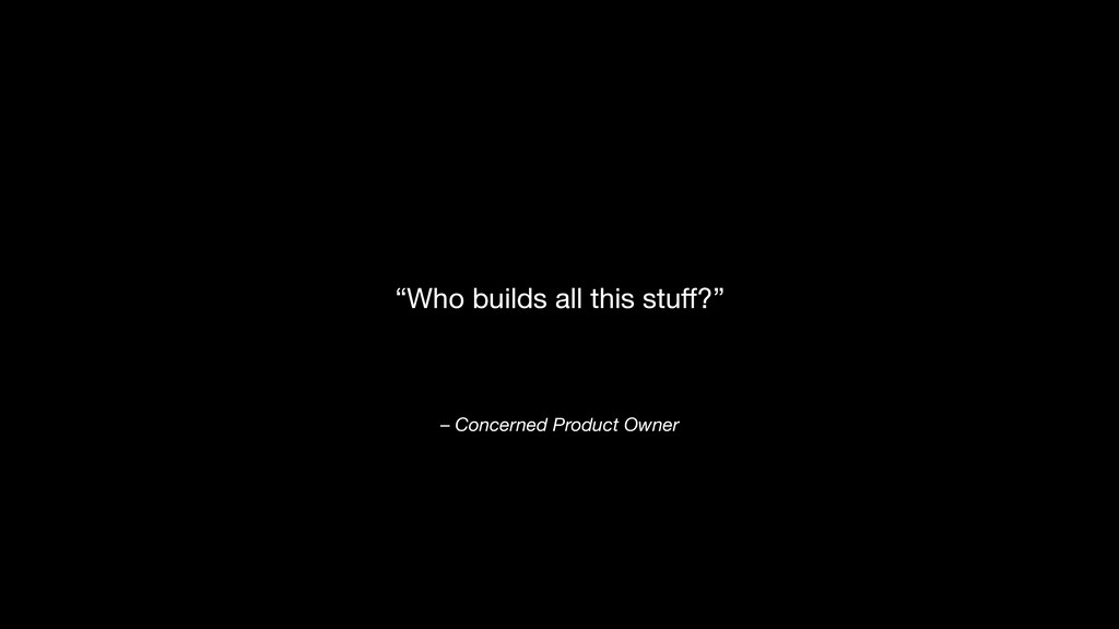 """– Concerned Product Owner """"Who builds all this ..."""