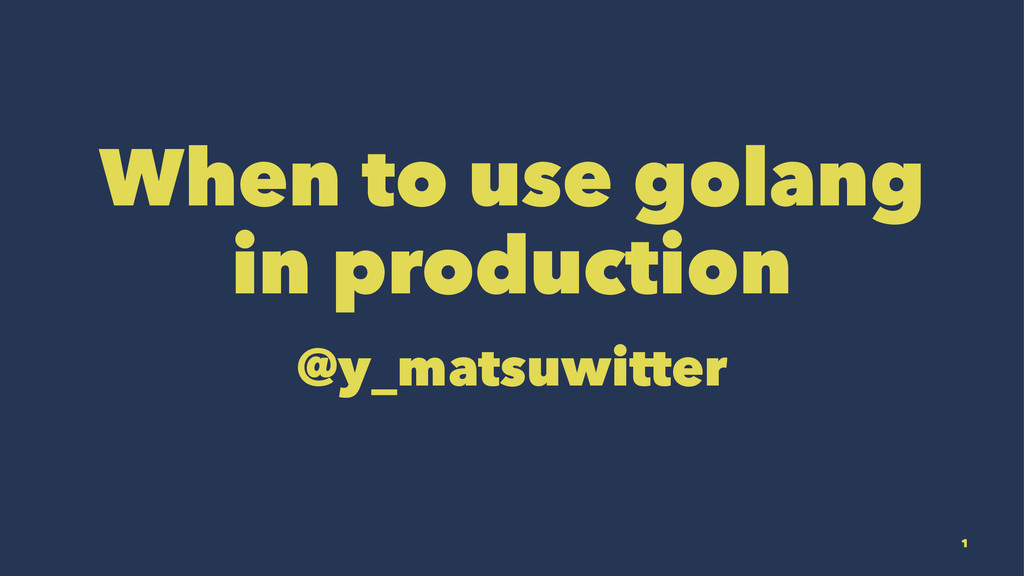 When to use golang in production @y_matsuwitter...