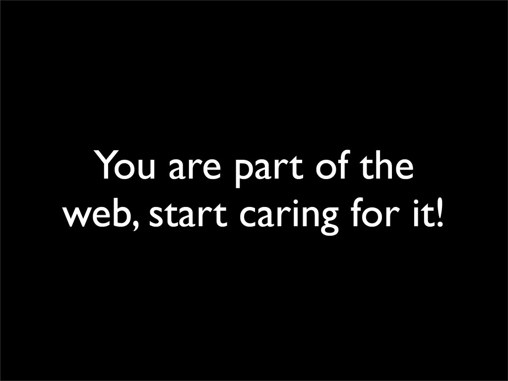 You are part of the web, start caring for it!