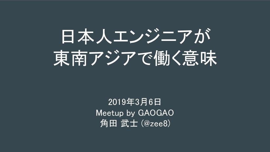 日本人エンジニアが 東南アジアで働く意味 2019年3月6日 Meetup by GAOGAO...