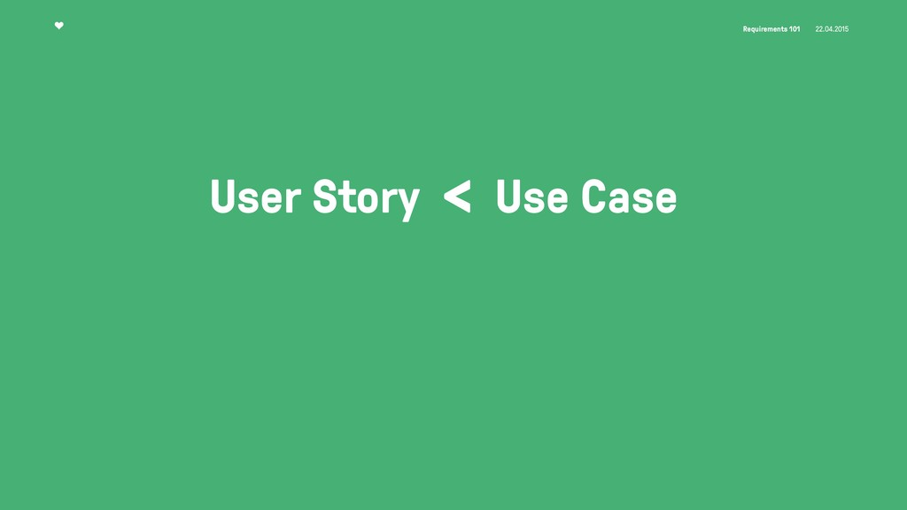 Requirements 101 22.04.2015 User Story < Use Ca...
