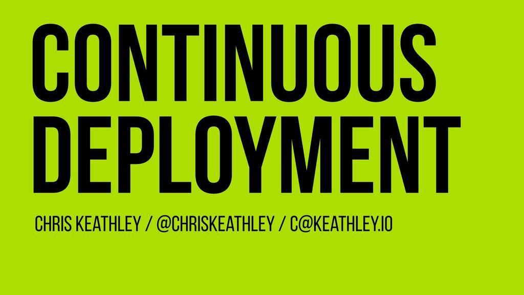 Continuous Deployment Chris Keathley / @ChrisKe...