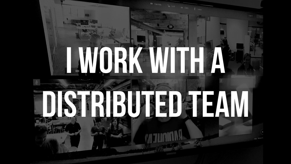 I work with a distributed team