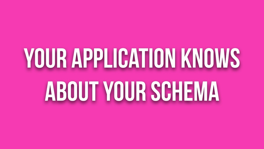Your application knows about your schema