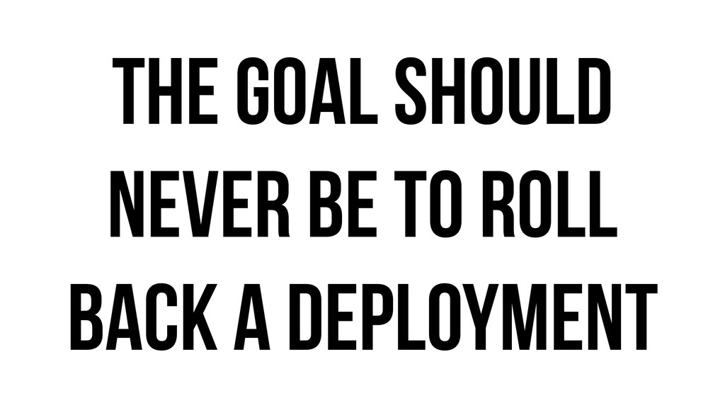 The goal should never be to roll back a deploym...