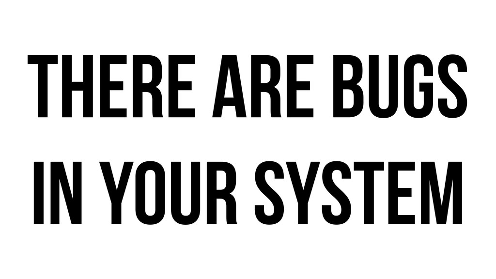 There are bugs in your system