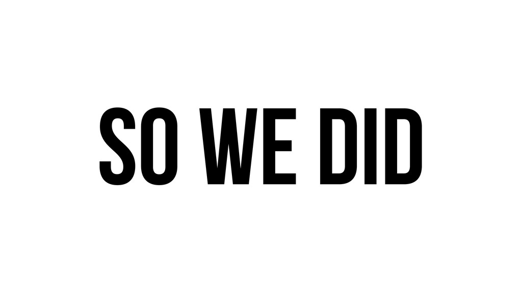 So we did