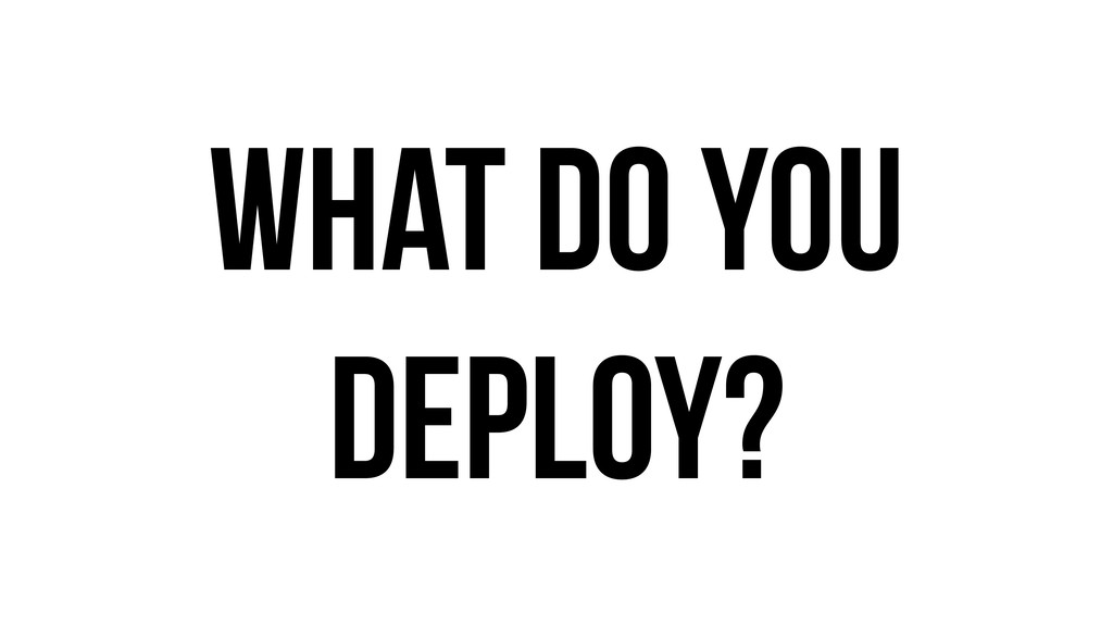 What do you deploy?