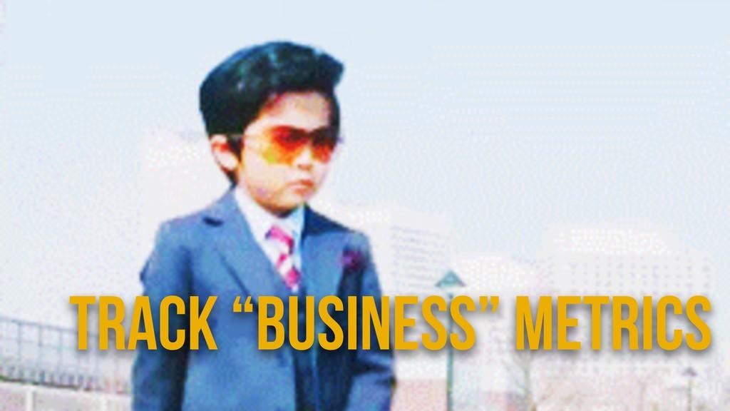 "Track ""Business"" Metrics"