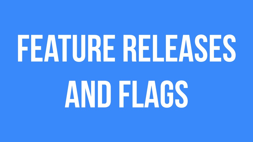 Feature releases and flags