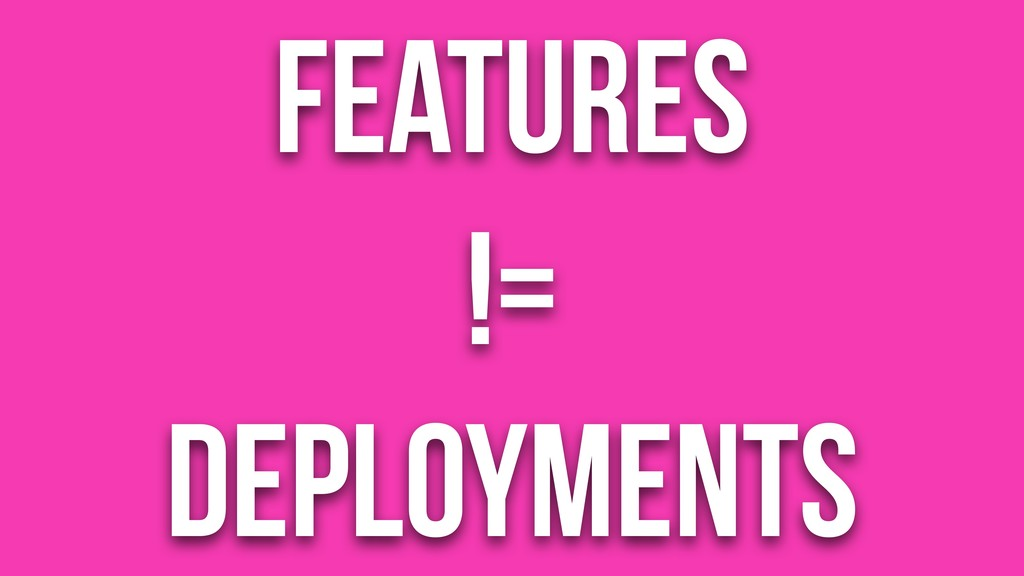 Features != Deployments