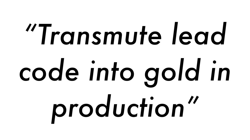 """""""Transmute lead code into gold in production"""""""
