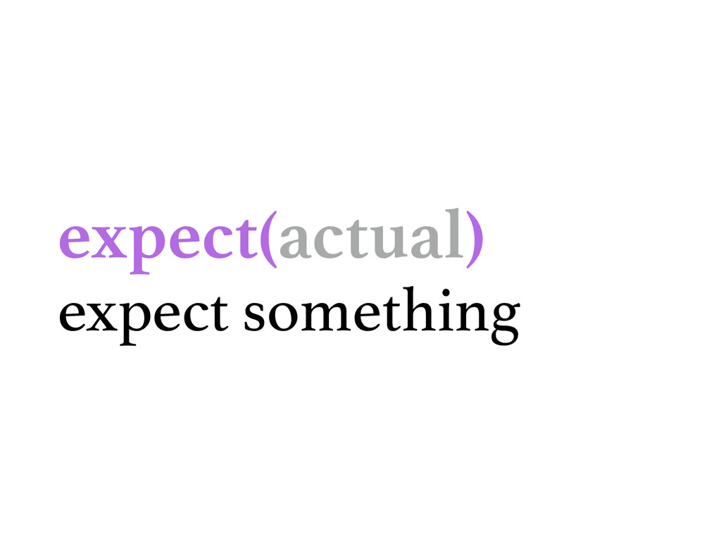 expect(actual) expect something