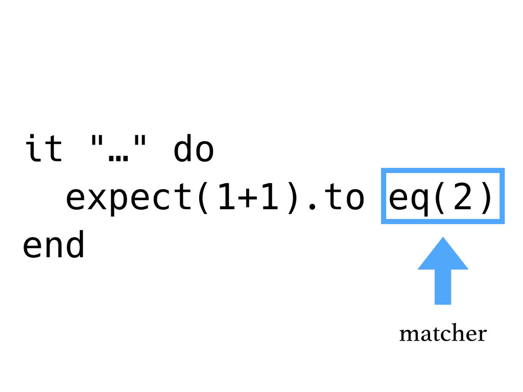 "it ""…"" do expect(1+1).to eq(2) end matcher"