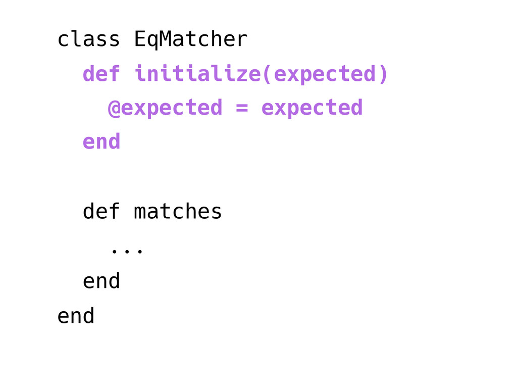 class EqMatcher def initialize(expected) @expec...