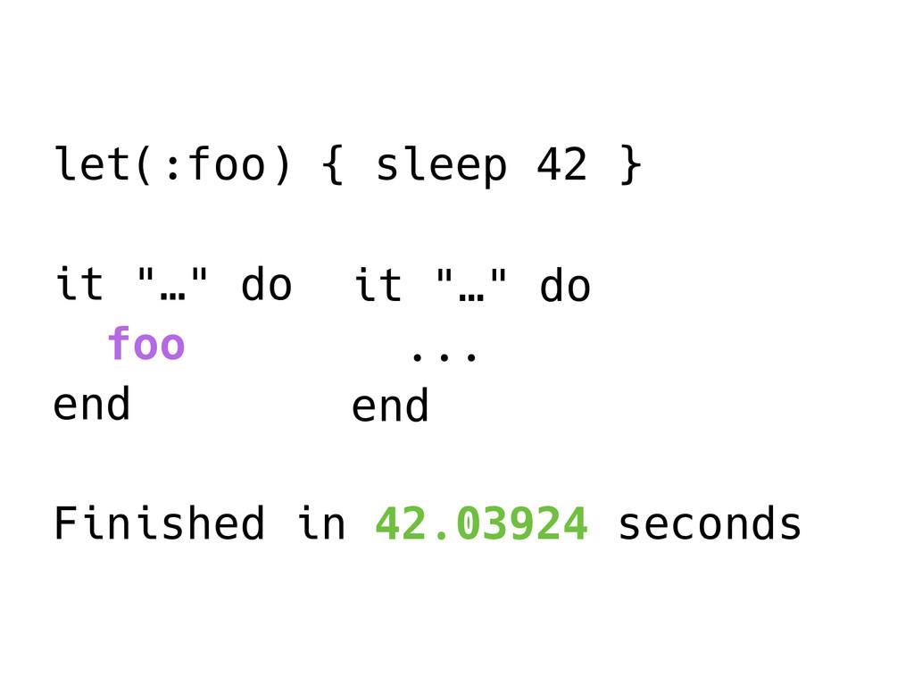 """let(:foo) { sleep 42 } it """"…"""" do foo end Finish..."""