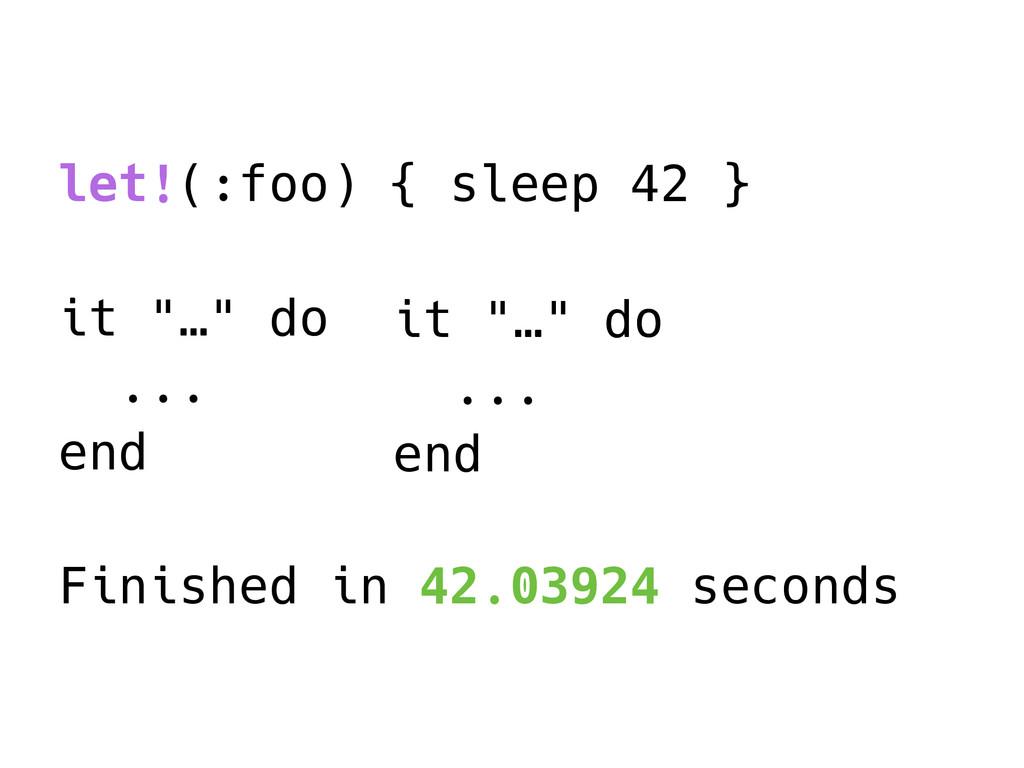 "let!(:foo) { sleep 42 } it ""…"" do ... end Finis..."