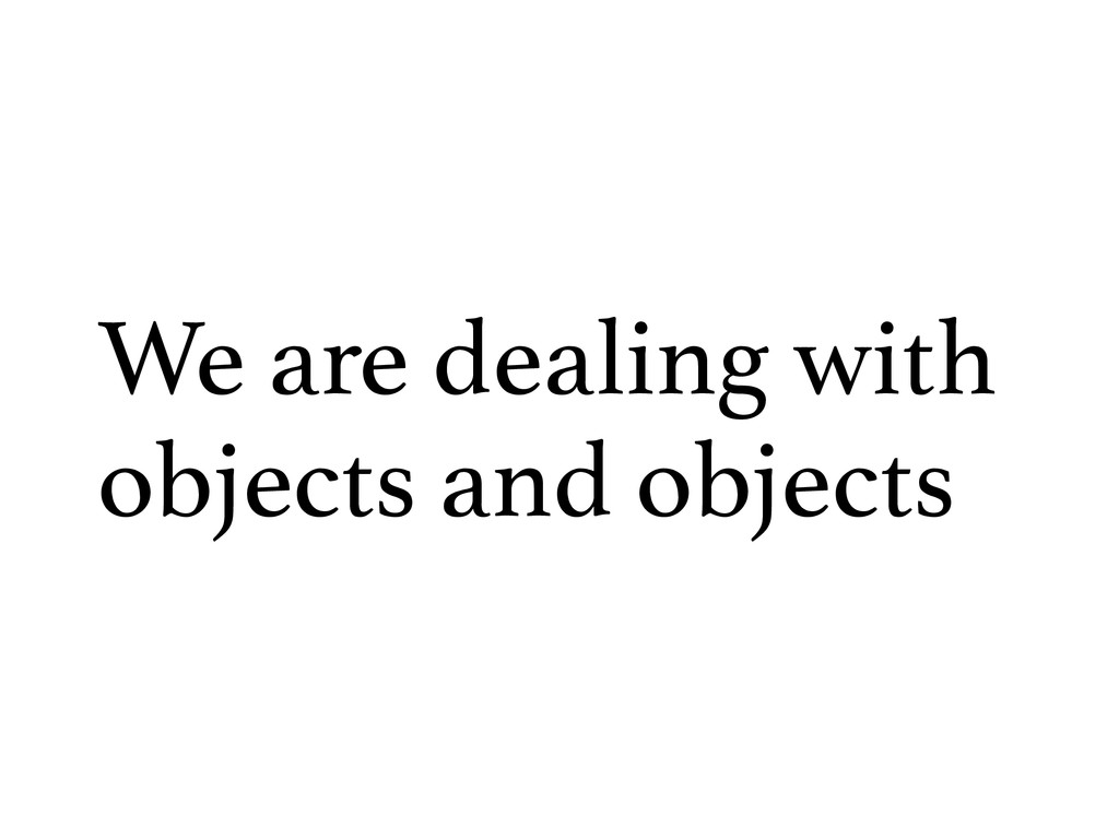 We are dealing with objects and objects