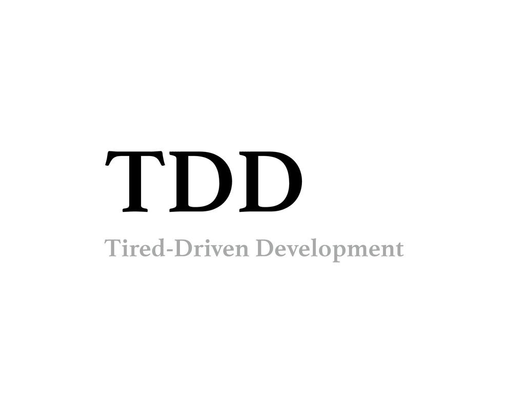 TDD Tired-Driven Development