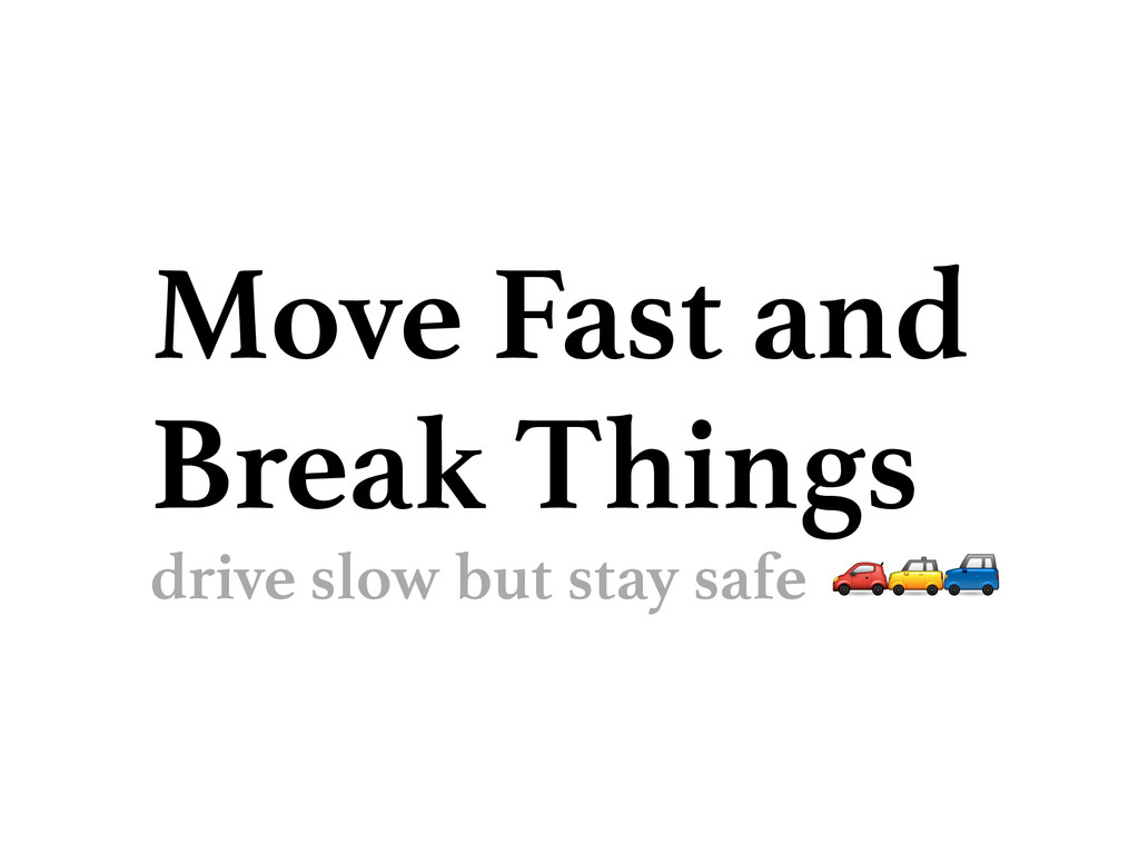 Move Fast and Break Things drive slow but stay ...