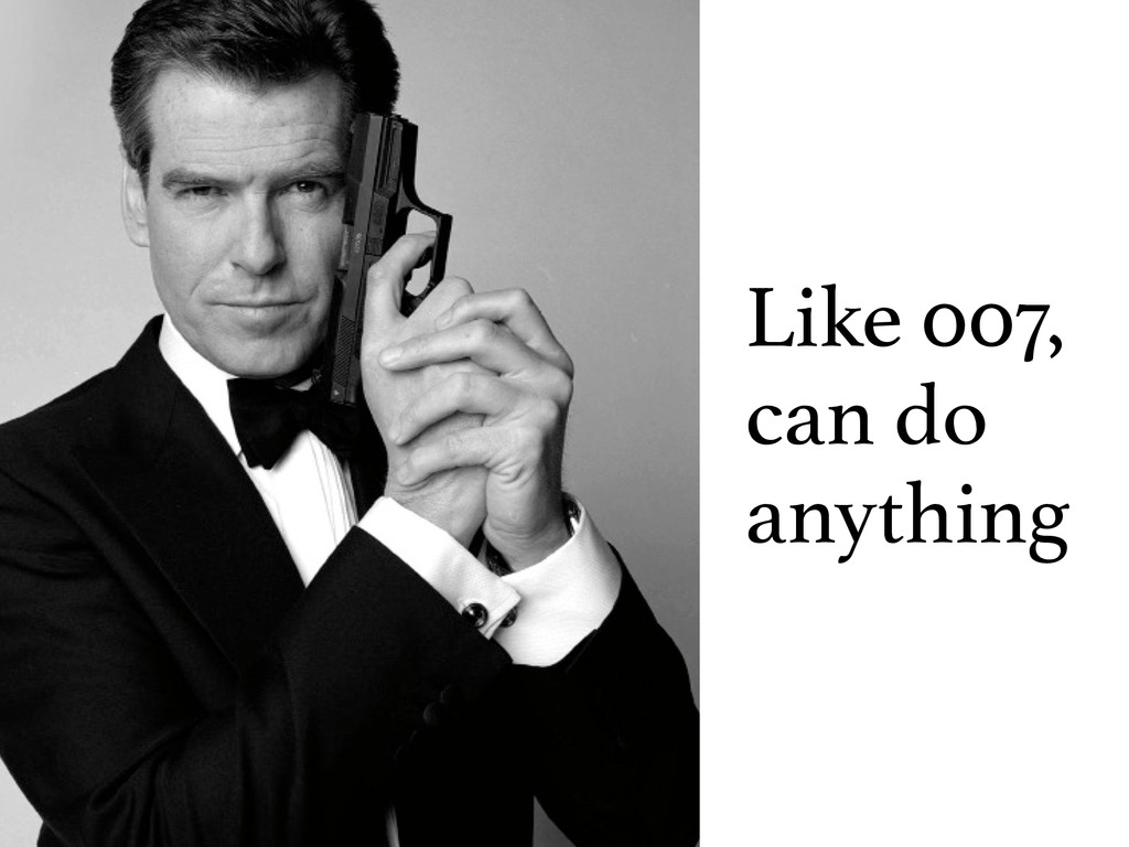 Like 007, can do anything