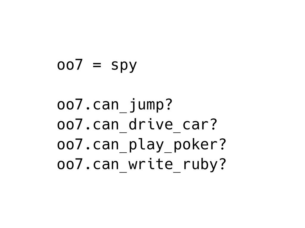 oo7 = spy oo7.can_jump? oo7.can_drive_car? oo7....