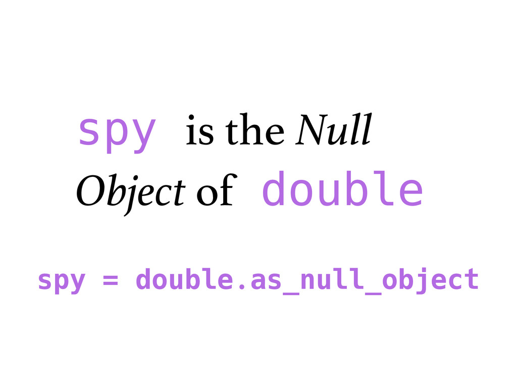 spy is the Null Object of double spy = double.a...