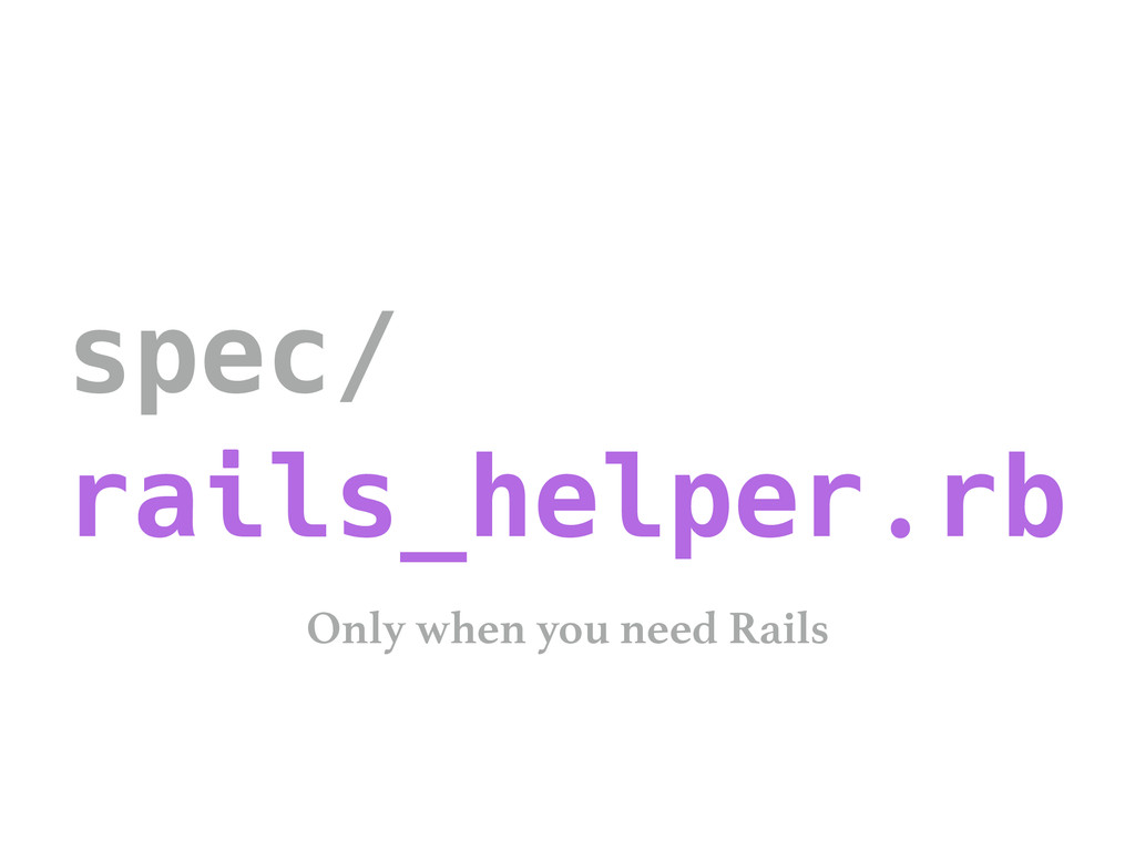 spec/ rails_helper.rb Only when you need Rails