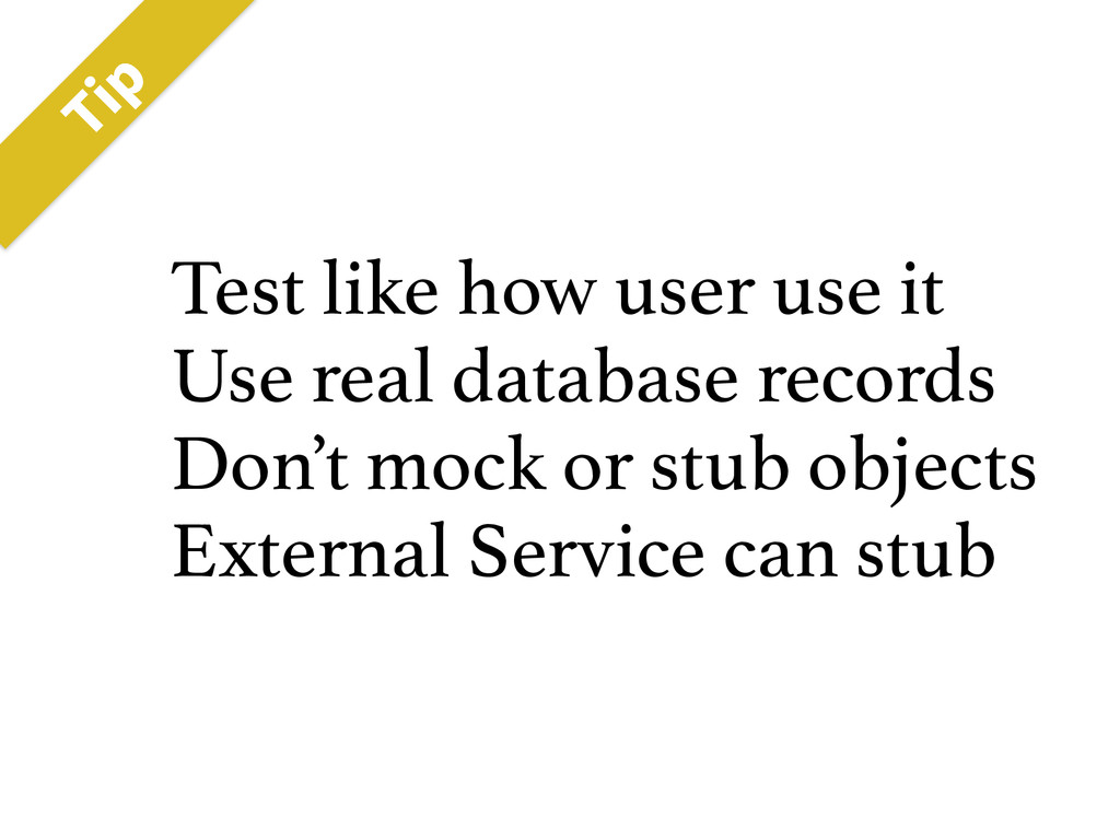 Test like how user use it Use real database rec...