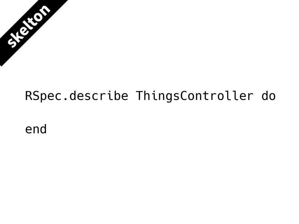 RSpec.describe ThingsController do end TLFMUPO