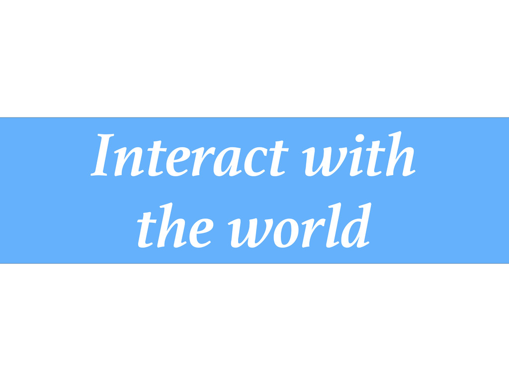 Interact with the world