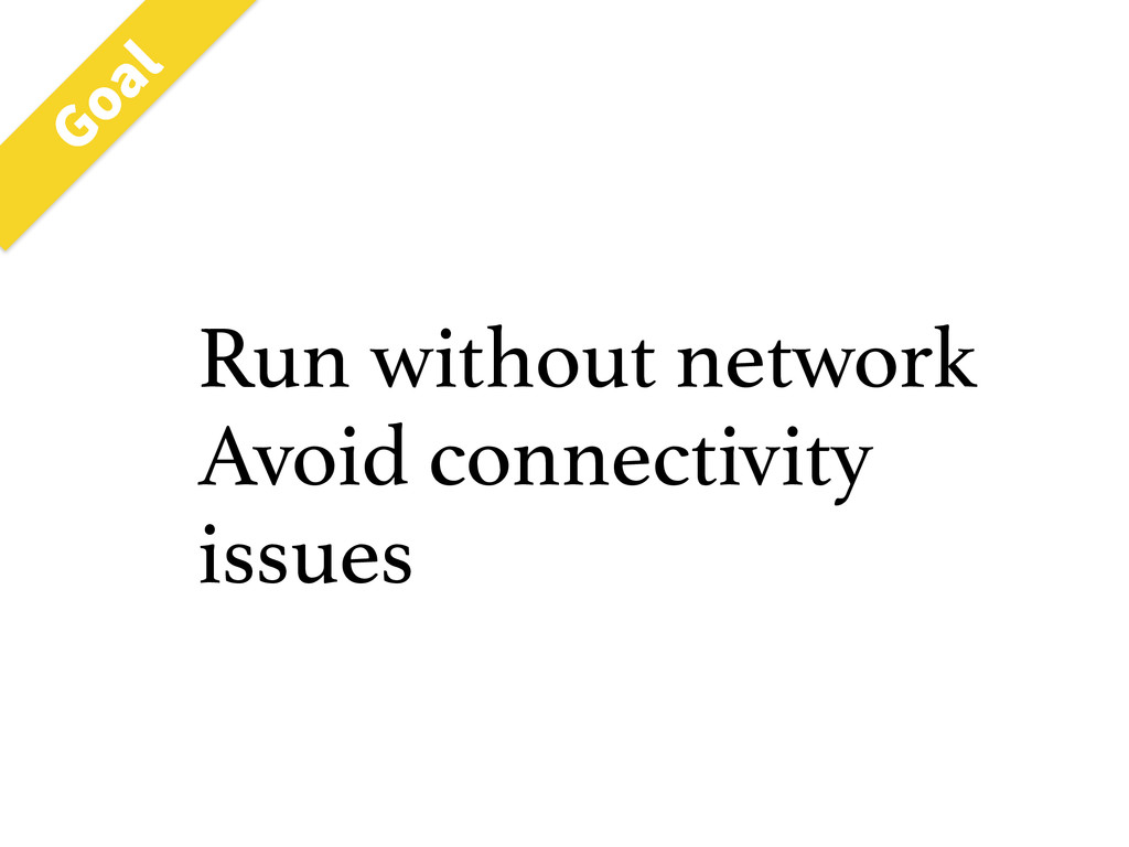 Run without network Avoid connectivity issues (...