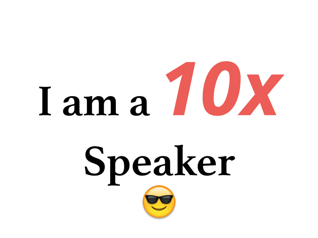 I am a 10x Speaker