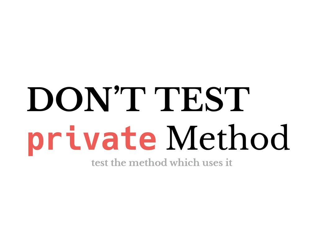 DON'T TEST private Method test the method which...