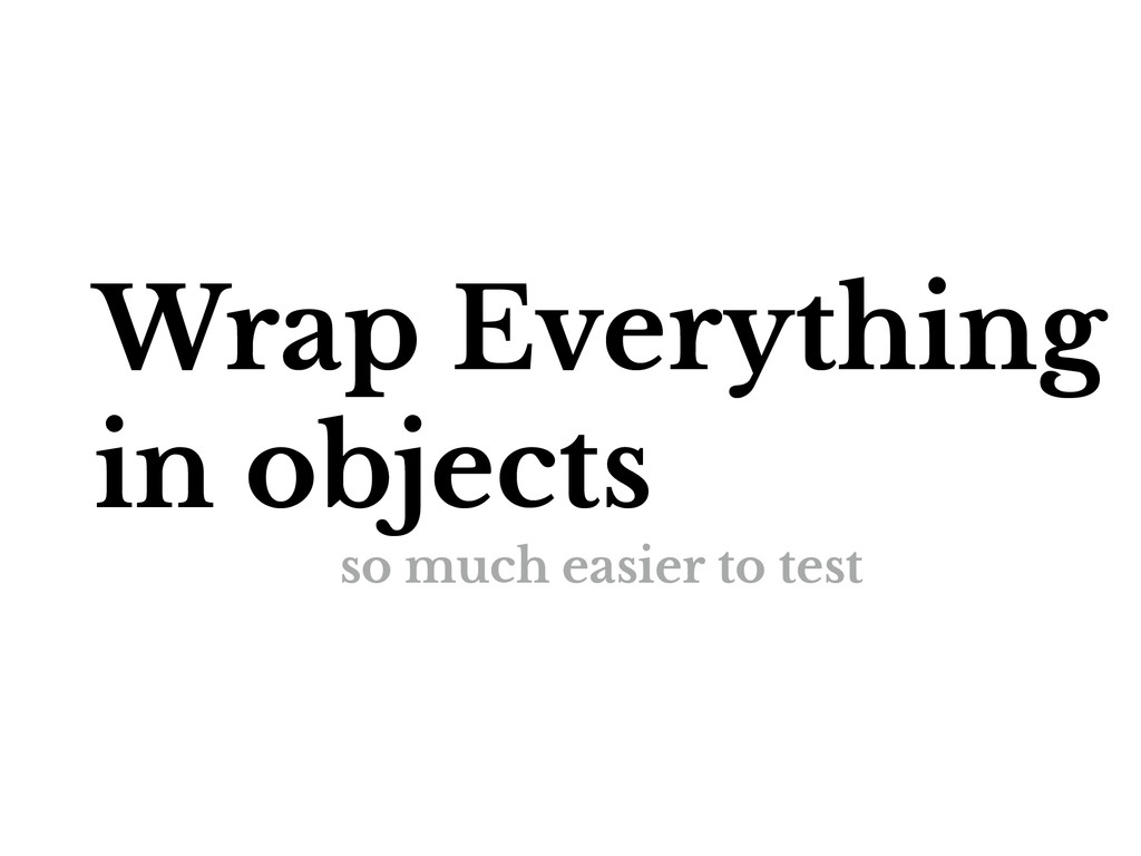 Wrap Everything in objects so much easier to te...