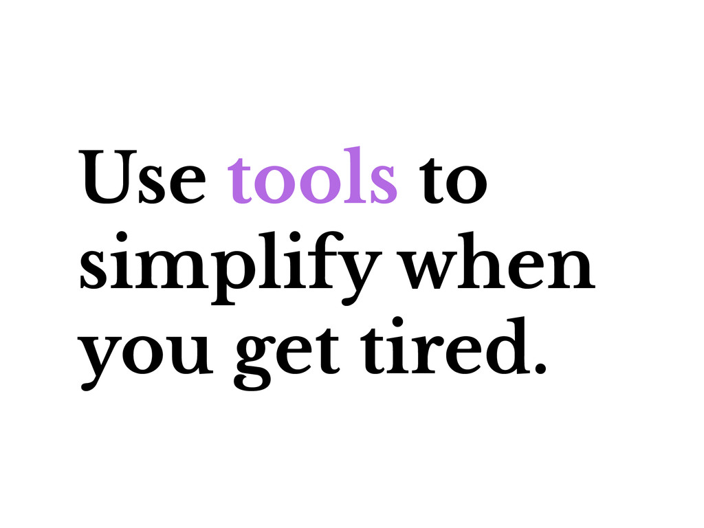 Use tools to simplify when you get tired.