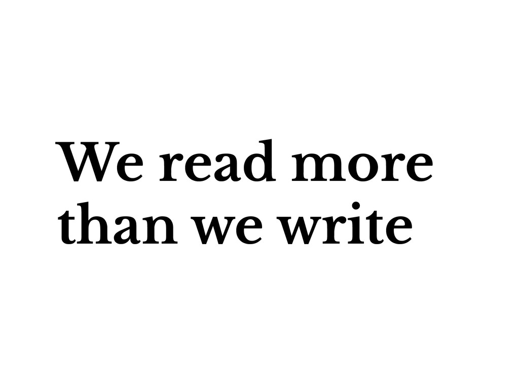 We read more than we write