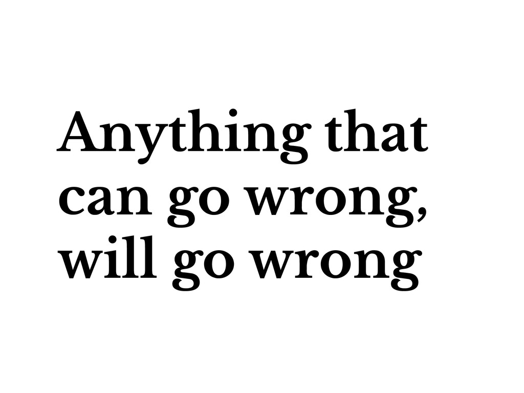 Anything that can go wrong, will go wrong
