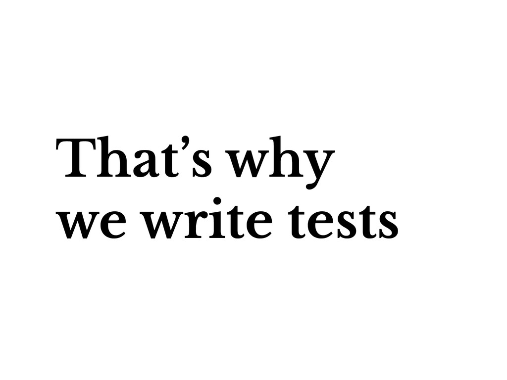 That's why we write tests