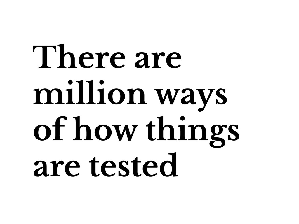 There are million ways of how things are tested