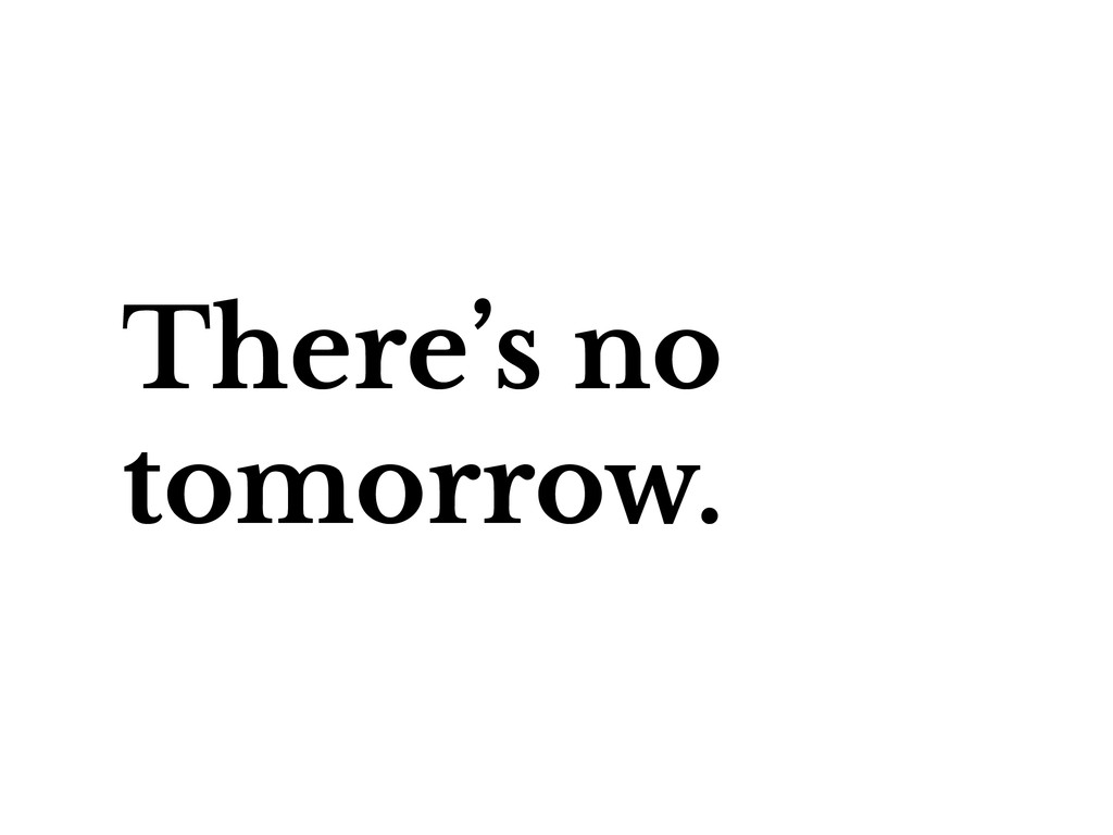 There's no tomorrow.