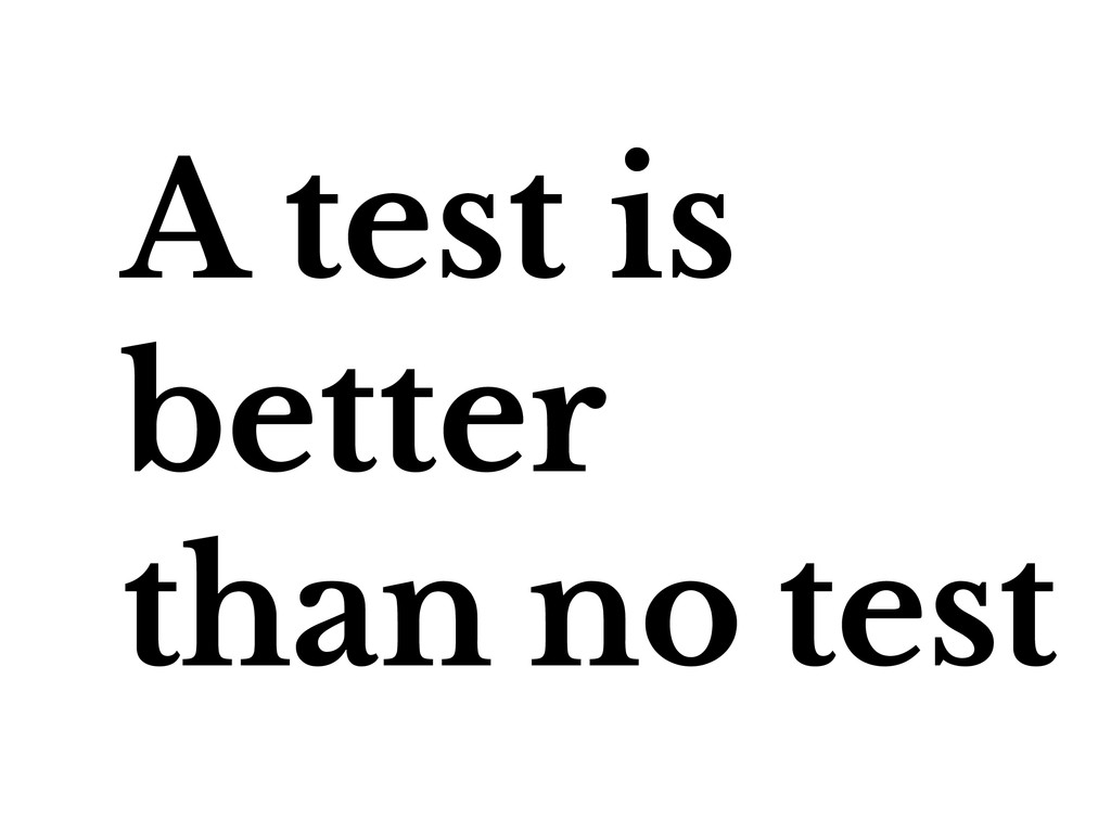 A test is better than no test