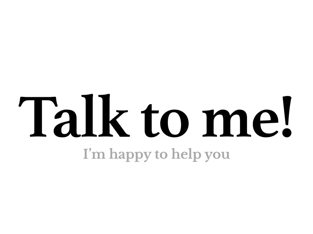 Talk to me! I'm happy to help you