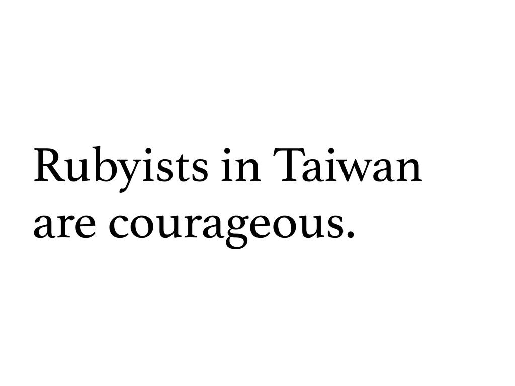 Rubyists in Taiwan are courageous.