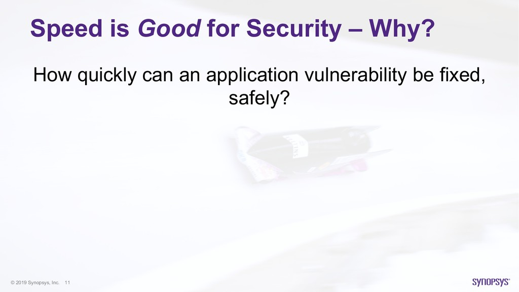 © 2019 Synopsys, Inc. 11 Speed is Good for Secu...