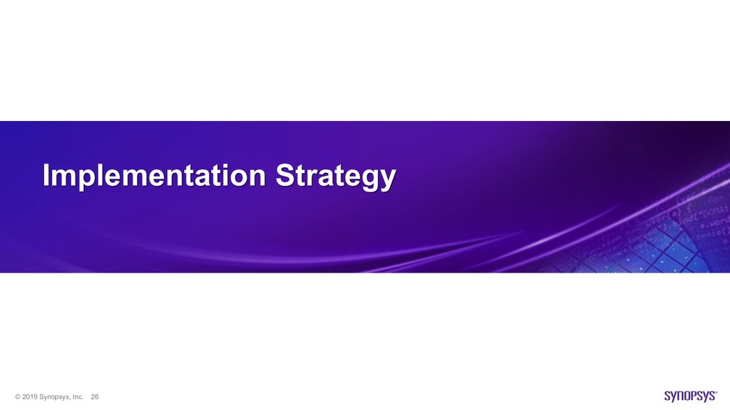 © 2019 Synopsys, Inc. 26 Implementation Strategy