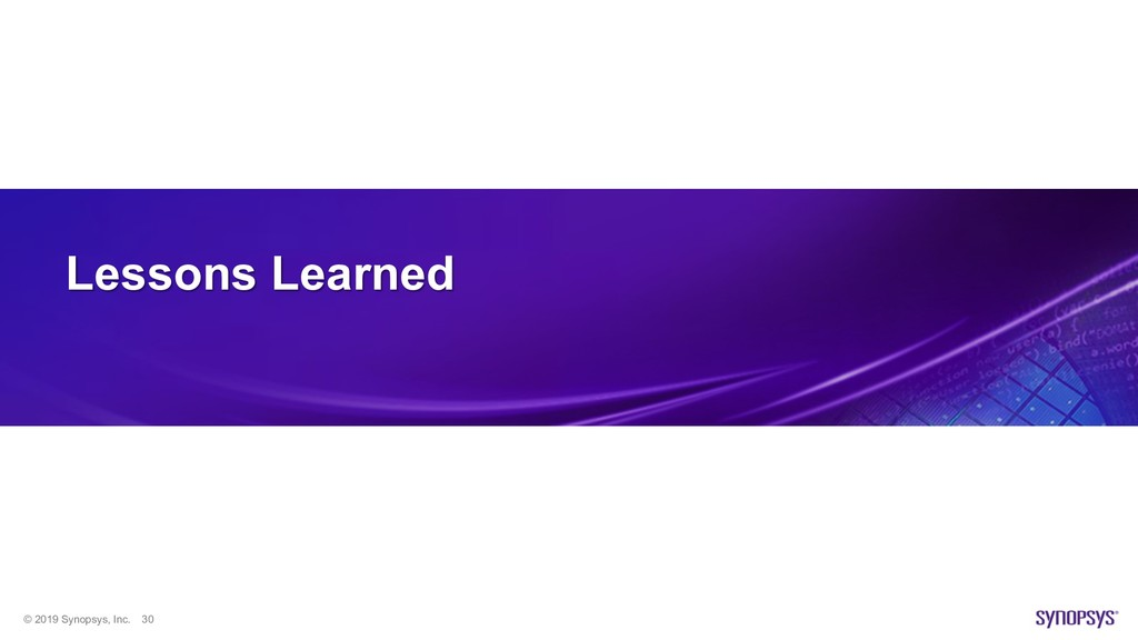 © 2019 Synopsys, Inc. 30 Lessons Learned